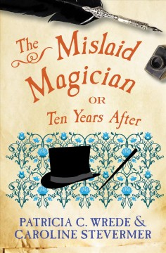 The mislaid magician, or, Ten years after : being the private correspondence between two prominent families regarding a scandal touching the highest levels of government and the security of the realm - Patricia C Wrede