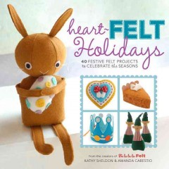 Heart-felt holidays : 40 festive felt projects to celebrate the seasons - Kathy Sheldon