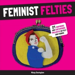 Feminist Felties : 21 Inspiring and Empowering Projects in Felt and Fabric - Missy Covington