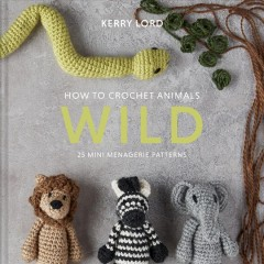 How to Crochet Animals - Wild : 25 Mini Menagerie Patterns - Kerry Lord