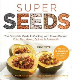 Super Seeds : The Complete Guide to Cooking With Power-packed Chia, Quinoa, Flax, Hemp, & Amaranth - Kim; Pedersen Lutz