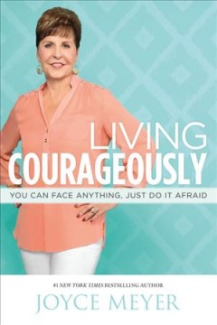 Living courageously : you can face anything, just do it afraid - Joyce Meyer