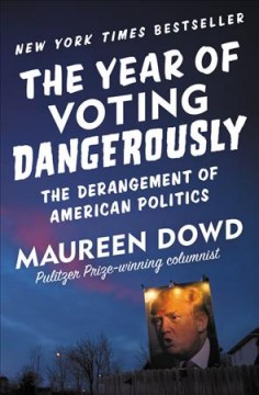 The Year of Voting Dangerously : The Derangement of American Politics - Maureen Dowd