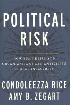 Political Risk : How Businesses and Organizations Can Anticipate Global Insecurity - Condoleezza; Zegart Rice