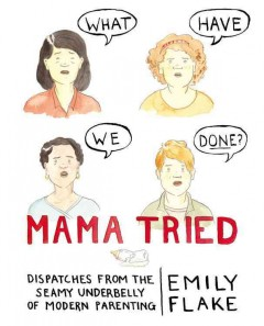 Mama Tried : Dispatches from the Seamy Underbelly of Modern Parenting - Emily Flake