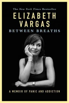 Between breaths : a memoir of panic and addiction - Elizabeth Vargas