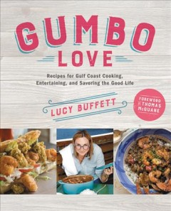Gumbo Love : Recipes for Gulf Coast Cooking, Entertaining, and Savoring the Good Life - Lucy; McGuane Buffett