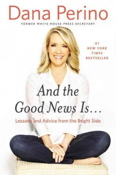 And the Good News Is : Lessons and Advice from the Bright Side - Dana Perino
