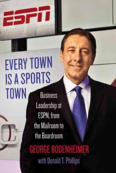 Every Town Is a Sports Town : Business Leadership at Espn, from the Mailroom to the Boardroom - Don; Bodenheimer Phillips