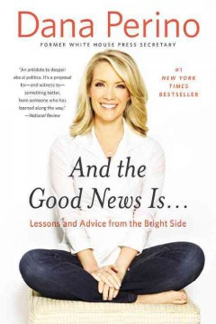 And the good news is -- : lessons and advice from the bright side - Dana Perino