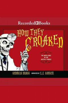 How they croaked : the awful ends of the awfully famous - Georgia Bragg