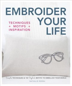 Embroider Your Life : Techniques + Motifs + Inspiration: Simple Techniques & 150 Stylish Motifs to Embellish Your World - Nathalie Mornu