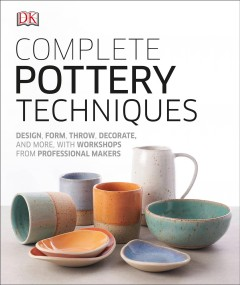 Complete Pottery Techniques : Design, Form, Throw, Decorate and More, With Workshops from Professional Makers - Inc. (COR) Dorling Kindersley
