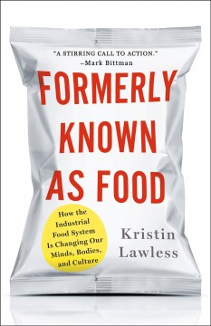 Formerly known as food : how the industrial food system is changing our minds, bodies, and culture - Kristin Lawless