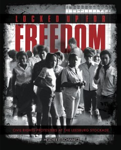 Locked up for freedom : civil rights protesters at the Leesburg Stockade - Heather E Schwartz