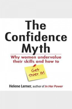 The confidence myth : why women undervalue their skills, and how to get over it - Helene Lerner