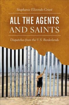 All the Agents and Saints : Dispatches from the U.s. Borderlands - Stephanie Elizondo Griest