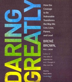 Daring greatly : how to courage to be vulnerable transforms the way we live, love, parent and lead - Brené Brown