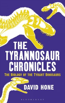 Tyrannosaur Chronicles : The Biology of the Tyrant Dinosaurs - David Hone