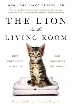 Lion in the Living Room : How House Cats Tamed Us and Took over the World - Abigail Tucker