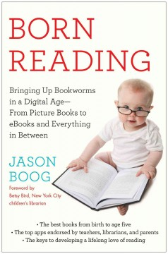 Born reading : bringing up bookworms in a digital age--from picture books to ebooks and everything in between / Jason Boog - Jason Boog