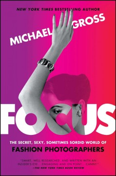 Focus : the secret, sexy, sometimes sordid world of fashion photographers - Michael Gross