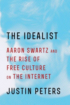 Idealist : Aaron Swartz and the Rise of Free Culture on the Internet - Justin Peters