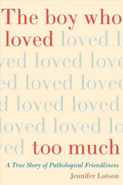 Boy Who Loved Too Much : A True Story of Pathological Friendliness - Jennifer Latson