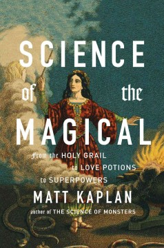 Science of the Magical : From the Holy Grail to Love Potions to Superpowers - Matt Kaplan