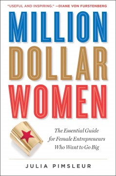 Million Dollar Women : The Essential Guide for Female Entrepreneurs Who Want to Go Big - Julia Pimsleur