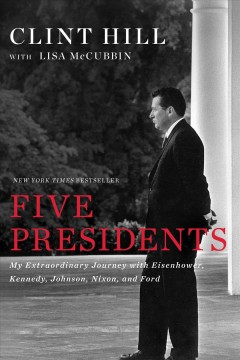 Five presidents : my extraordinary journey with Eisenhower, Kennedy, Johnson, Nixon, and Ford - Clint Hill