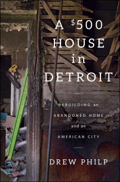 $500 House in Detroit : Rebuilding an Abandoned Home and an American City - Drew Philp