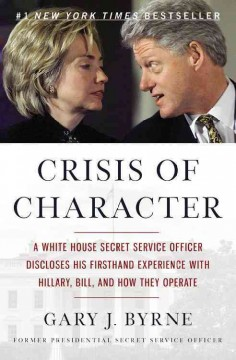 Crisis of Character A White House Secret Service Officer Discloses His Firsthand Experience with Hillary, Bill, and How They Operate - Gary J. Byrne