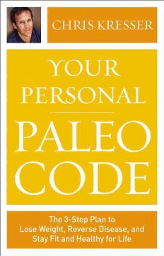 Your personal paleo code : the 3-step plan to lose weight, reverse disease, and stay fit and healthy for life - Chris Kresser