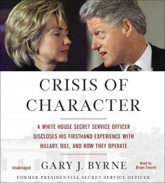 Crisis of character : a White House Secret Service officer discloses his firsthand experience with Hillary, Bill, and how they operate - Gary J Byrne