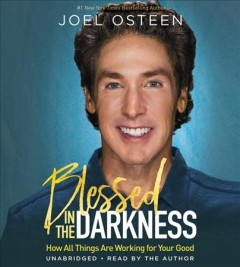 Blessed in the darkness : how all things are working for your good - Joel Osteen