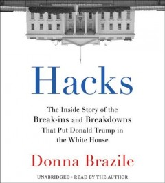 Hacks : the inside story of the break-ins and breakdowns that put Donald Trump in the White House - Donna Brazile