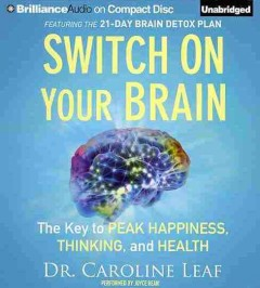 Switch on your brain : the key to peak happiness, thinking, and health - Caroline Leaf