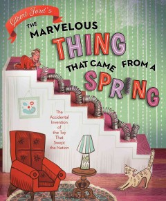 The marvelous thing that came from a spring : the accidental invention of the toy that swept the nation - Gilbert Ford