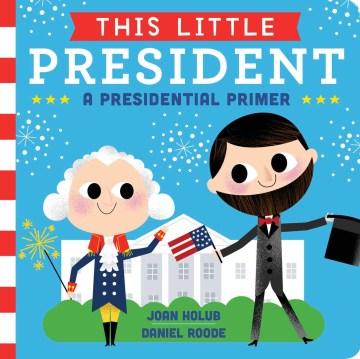 This little president : a presidential primer - Joan Holub