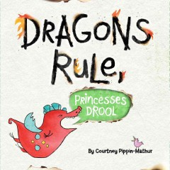 Dragons rule, princesses drool! - Courtney Pippin-Mathur