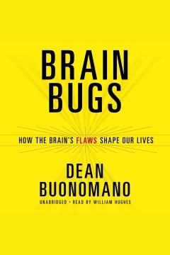 Brain bugs : how the brain's flaws shape our lives - Dean Buonomano