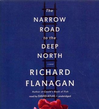 The narrow road to the deep north : a novel - Richard Flanagan