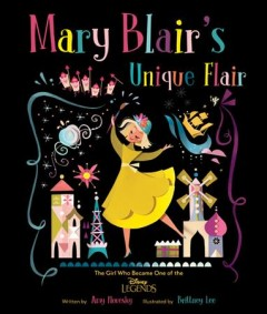 Mary Blair's unique flair : the girl who became one of the Disney legends - Amy Novesky
