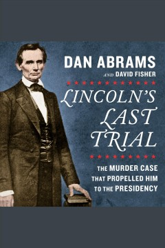 Lincoln's last trial : the murder case that propelled him to the presidency - Dan Abrams