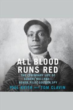 All blood runs red : the legendary life of Eugene Bullard -- boxer, pilot, soldier, spy - Phil Keith