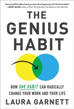 The genius habit : how one habit can radically change your work and your life - Laura Garnett