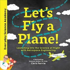 Let's fly a plane! : launching into the science of flight with aerospace engineering - Chris Ferrie