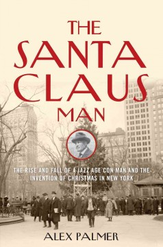 Santa Claus Man : The Rise and Fall of a Jazz Age Con Man and the Invention of Christmas in New York - Alex Palmer