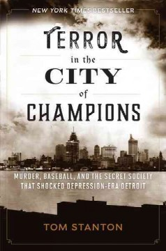 Terror in the city of champions : murder, baseball, and the secret society that shocked Depression-era Detroit - Tom Stanton